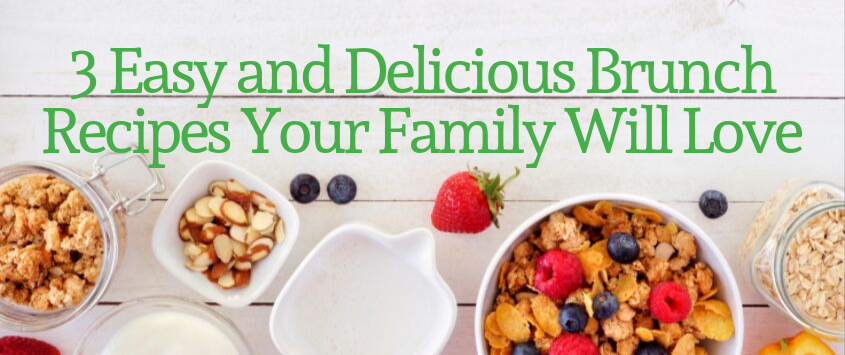 3 Easy and Delicious Brunch Recipes Your Family Will Love