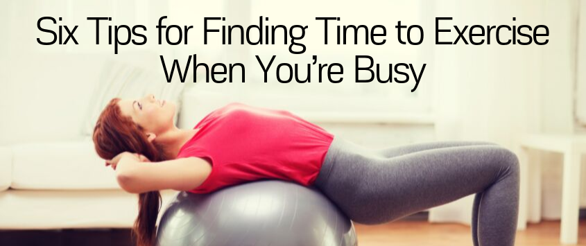 Six Tips for Finding Time to Exercise When You're Busy