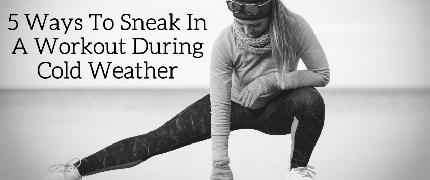 5 Ways To Sneak In A Workout During Cold Weather